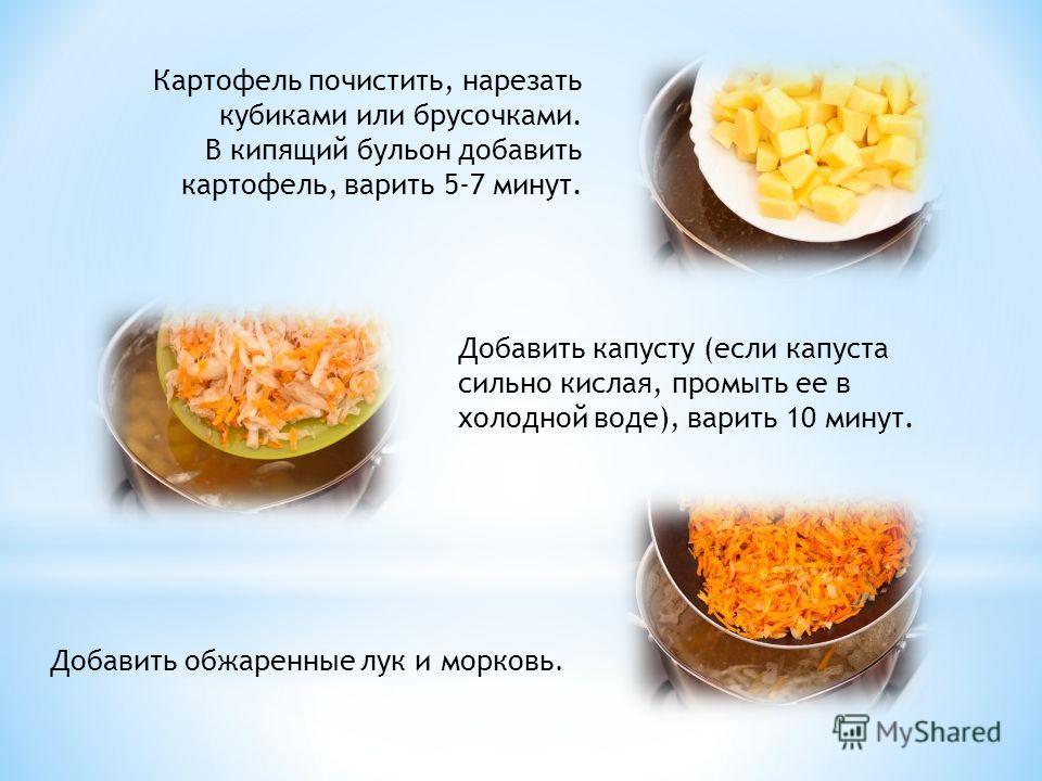 Картофель почистить, нарезать кубиками или брусочками. В кипящий бульон добавить картофель, варить 5-7 минут. Добавить капусту (если капуста сильно кислая, промыть ее в холодной воде), варить 10 минут. Добавить обжаренные лук и морковь.