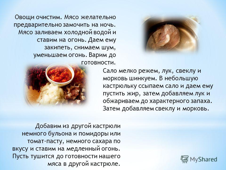 Овощи очистим. Мясо желательно предварительно замочить на ночь. Мясо заливаем холодной водой и ставим на огонь. Даем ему закипеть, снимаем шум, уменьшаем огонь. Варим до готовности. Сало мелко режем, лук, свеклу и морковь шинкуем. В небольшую кастрюл