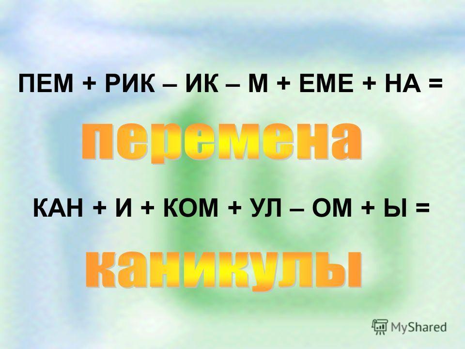 ПЕМ + РИК – ИК – М + ЕМЕ + НА = КАН + И + КОМ + УЛ – ОМ + Ы =