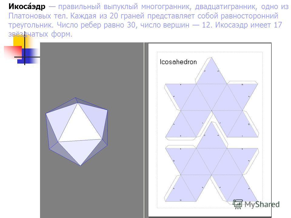 Икоса́эдр правильный выпуклый многогранник, двадцатигранник, одно из Платоновых тел. Каждая из 20 граней представляет собой равносторонний треугольник. Число ребер равно 30, число вершин 12. Икосаэдр имеет 17 звёздчатых форм.