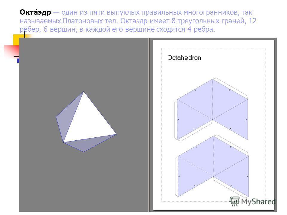Окта́эдр один из пяти выпуклых правильных многогранников, так называемых Платоновых тел. Октаэдр имеет 8 треугольных граней, 12 рёбер, 6 вершин, в каждой его вершине сходятся 4 ребра.