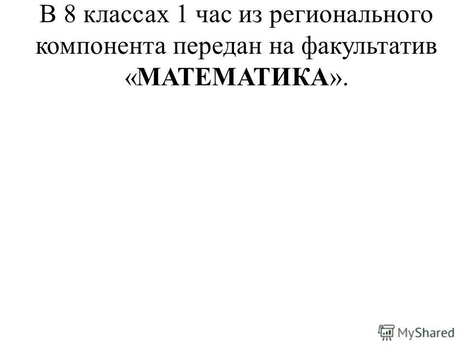 В 8 классах 1 час из регионального компонента передан на факультатив «МАТЕМАТИКА».