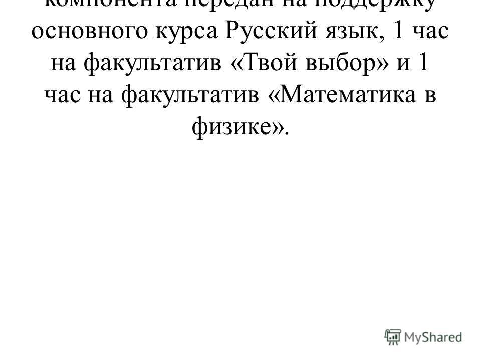 В 9 классах 1 час из регионального компонента передан на поддержку основного курса Русский язык, 1 час на факультатив «Твой выбор» и 1 час на факультатив «Математика в физике».