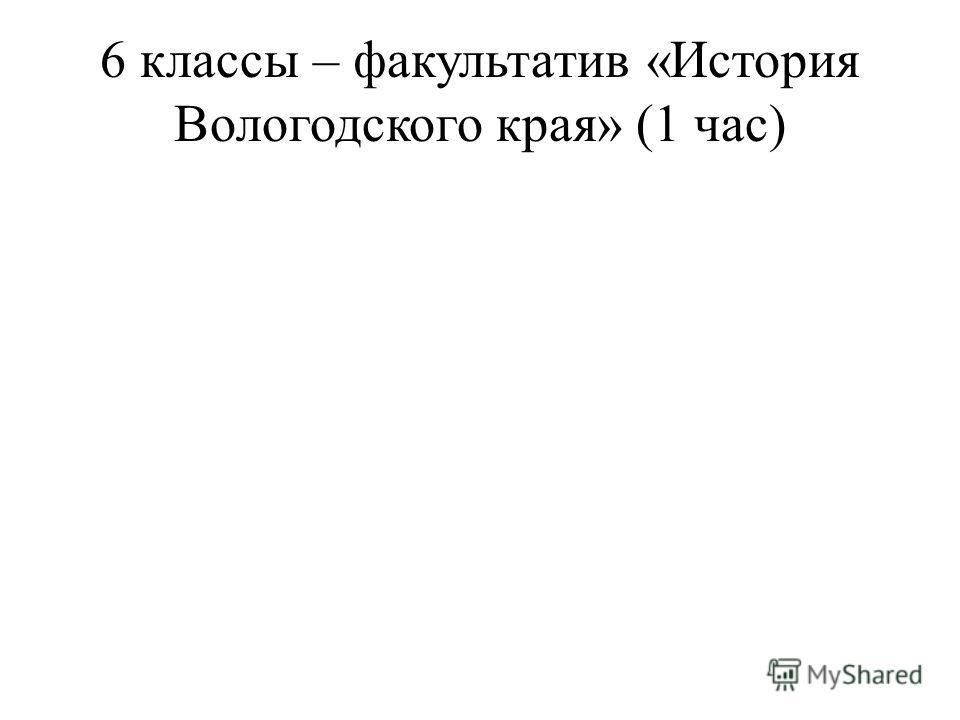 6 классы – факультатив «История Вологодского края» (1 час)
