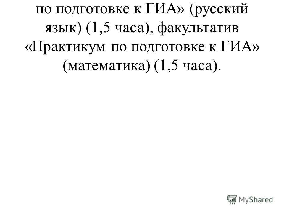 9 классы – факультатив «Практикум по подготовке к ГИА» (русский язык) (1,5 часа), факультатив «Практикум по подготовке к ГИА» (математика) (1,5 часа).