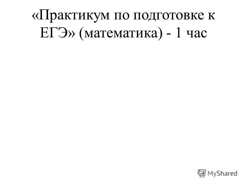 «Практикум по подготовке к ЕГЭ» (математика) - 1 час