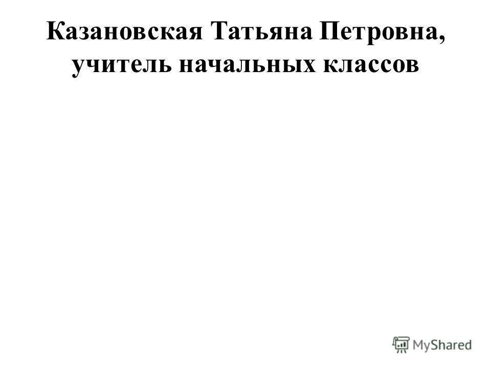 Казановская Татьяна Петровна, учитель начальных классов
