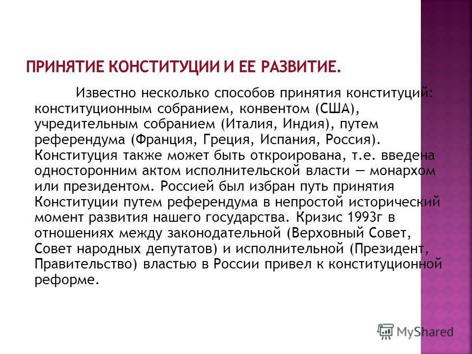 Известно несколько способов принятия конституций: конституционным собранием, конвентом (США), учредительным собранием (Италия, Индия), путем референдума (Франция, Греция, Испания, Россия). Конституция также может быть откроирована, т.е. введена однос