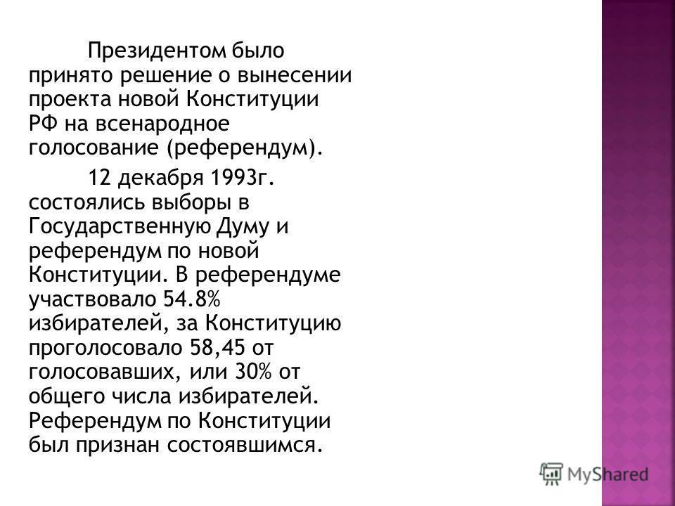 Президентом было принято решение о вынесении проекта новой Конституции РФ на всенародное голосование (референдум). 12 декабря 1993г. состоялись выборы в Государственную Думу и референдум по новой Конституции. В референдуме участвовало 54.8% избирател