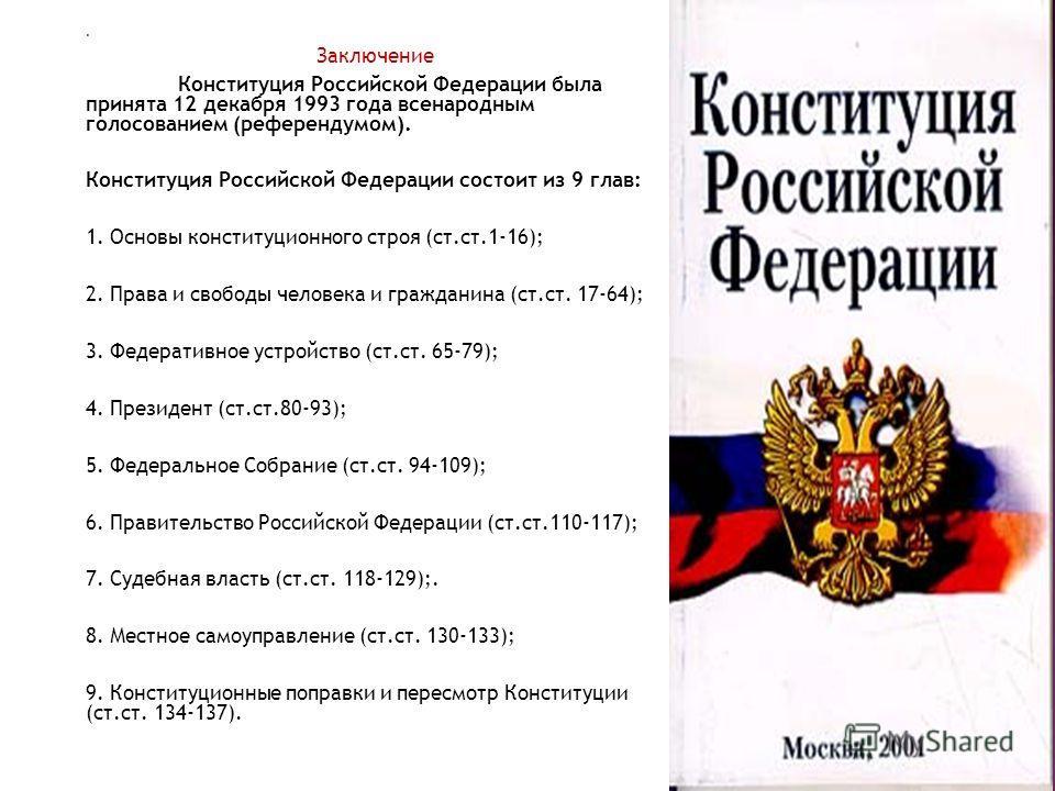 . Заключение Конституция Российской Федерации была принята 12 декабря 1993 года всенародным голосованием (референдумом). Конституция Российской Федерации состоит из 9 глав: 1. Основы конституционного строя (ст.ст.1-16); 2. Права и свободы человека и