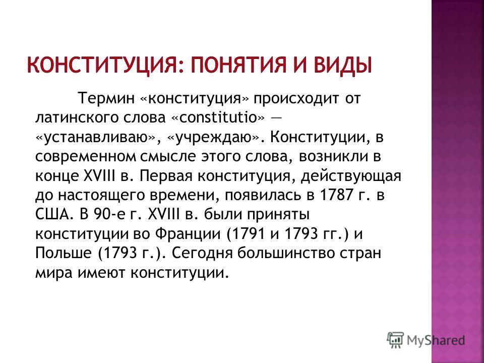 Термин «конституция» происходит от латинского слова «constitutio» «устанавливаю», «учреждаю». Конституции, в современном смысле этого слова, возникли в конце ХVIII в. Первая конституция, действующая до настоящего времени, появилась в 1787 г. в США. В