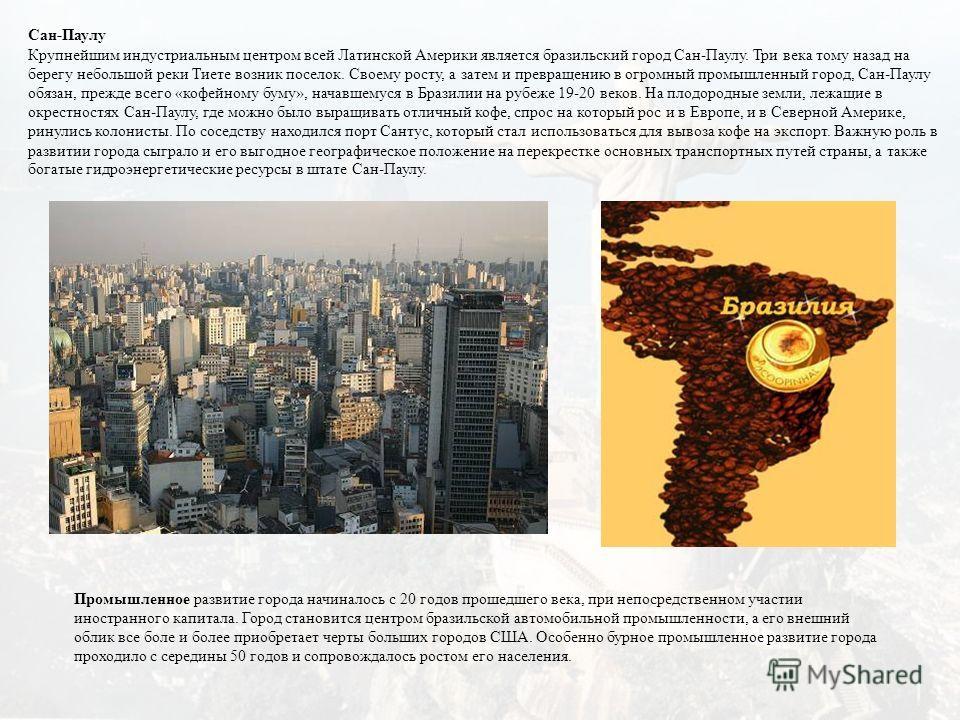Сан-Паулу Крупнейшим индустриальным центром всей Латинской Америки является бразильский город Сан-Паулу. Три века тому назад на берегу небольшой реки Тиете возник поселок. Своему росту, а затем и превращению в огромный промышленный город, Сан-Паулу о