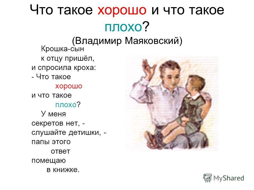 Что такое хорошо и что такое плохо? (Владимир Маяковский) Крошка-сын к отцу пришёл, и спросила кроха: - Что такое хорошо и что такое плохо? У меня секретов нет, - слушайте детишки, - папы этого ответ помещаю в книжке.