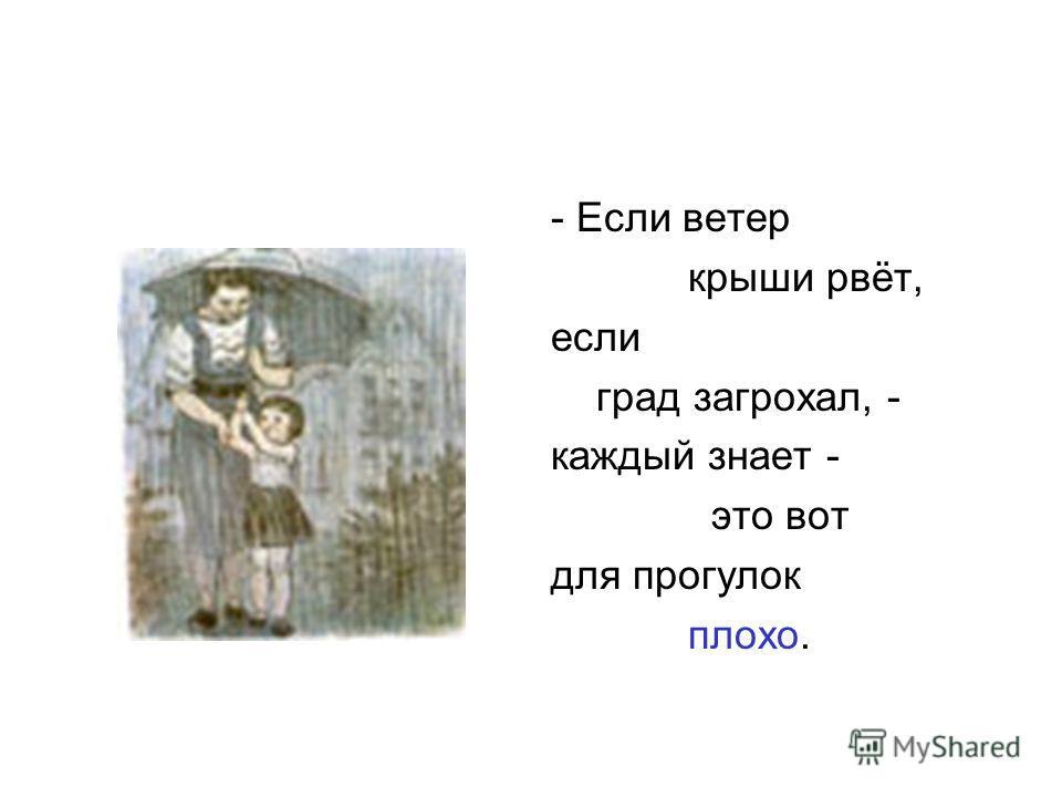 - Если ветер крыши рвёт, если град загрохал, - каждый знает - это вот для прогулок плохо.