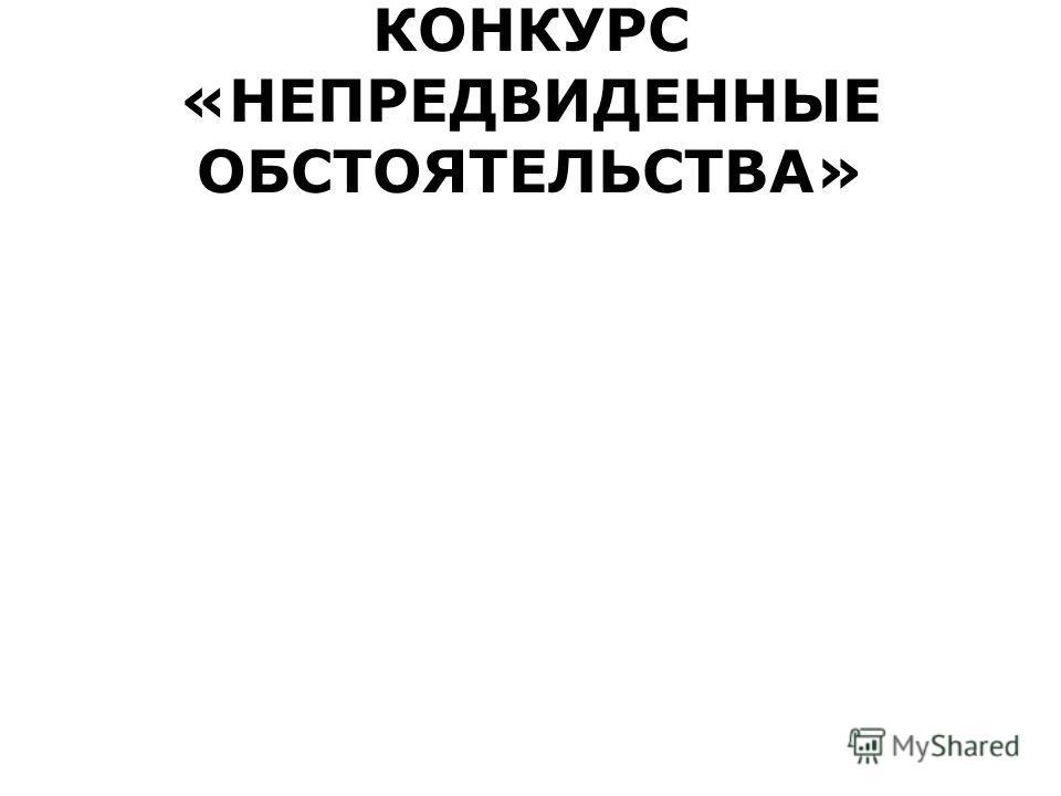 КОНКУРС «НЕПРЕДВИДЕННЫЕ ОБСТОЯТЕЛЬСТВА»