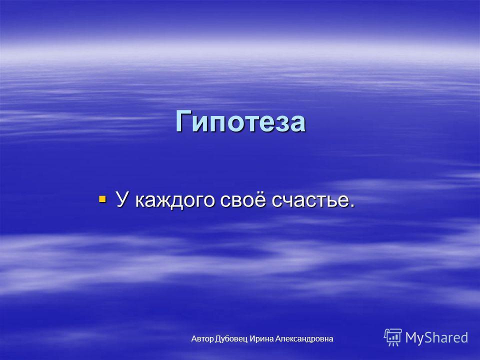 Гипотеза У каждого своё счастье. У каждого своё счастье. Автор Дубовец Ирина Александровна