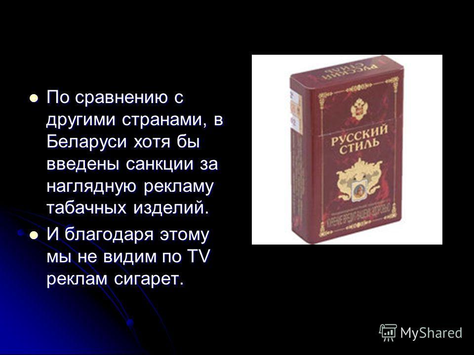 По сравнению с другими странами, в Беларуси хотя бы введены санкции за наглядную рекламу табачных изделий. По сравнению с другими странами, в Беларуси хотя бы введены санкции за наглядную рекламу табачных изделий. И благодаря этому мы не видим по TV