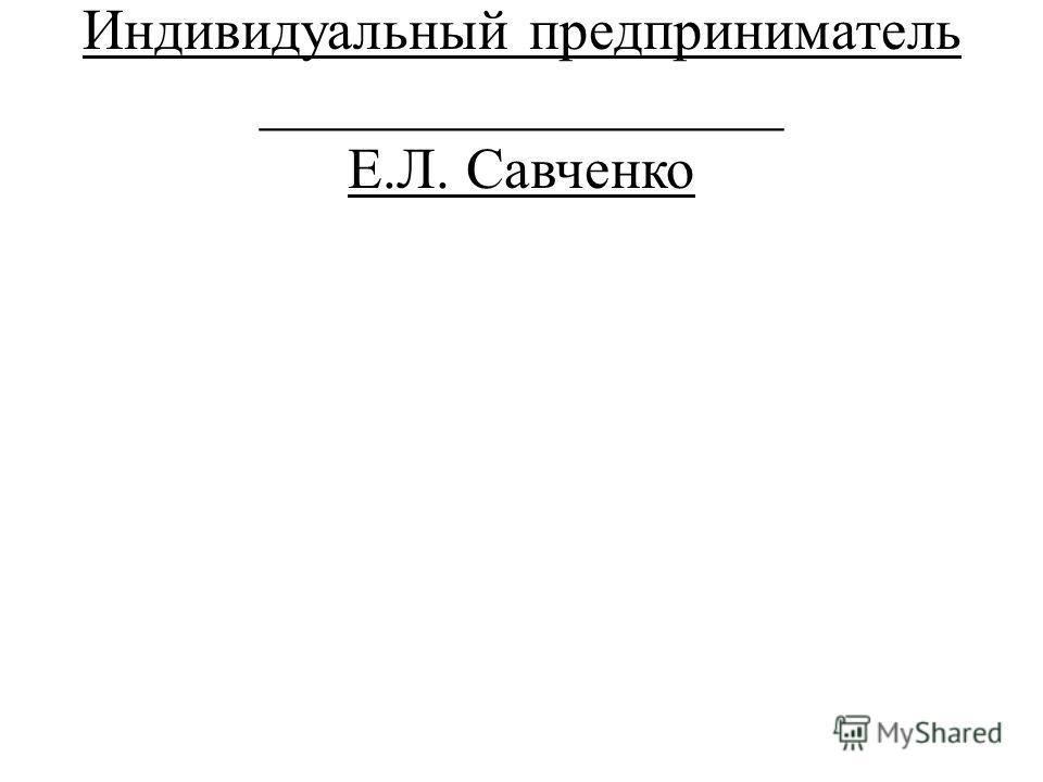 Индивидуальный предприниматель __________________ Е.Л. Савченко