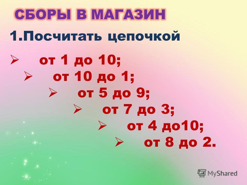 1.Посчитать цепочкой от 1 до 10; от 10 до 1; от 5 до 9; от 7 до 3; от 4 до10; от 8 до 2.