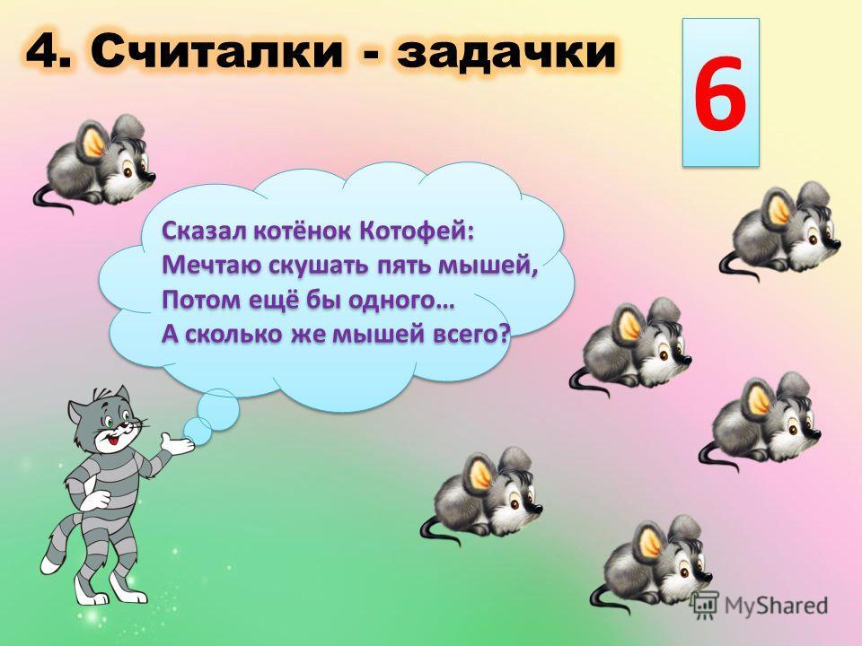Сказал котёнок Котофей: Мечтаю скушать пять мышей, Потом ещё бы одного… А сколько же мышей всего? Сказал котёнок Котофей: Мечтаю скушать пять мышей, Потом ещё бы одного… А сколько же мышей всего? 6 6