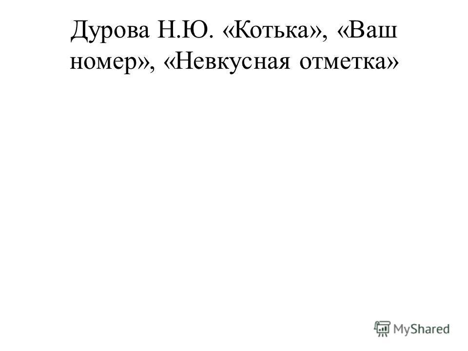 Дурова Н.Ю. «Котька», «Ваш номер», «Невкусная отметка»