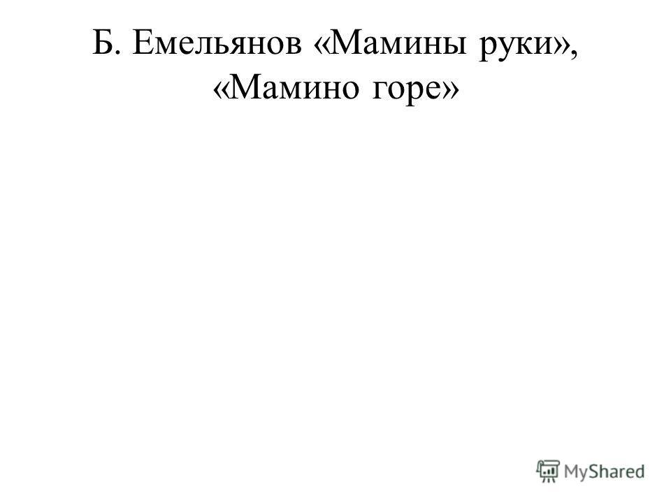 Б. Емельянов «Мамины руки», «Мамино горе»
