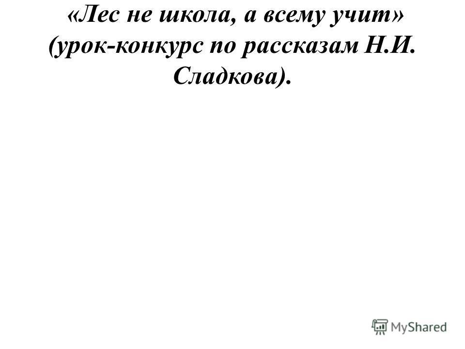 «Лес не школа, а всему учит» (урок-конкурс по рассказам Н.И. Сладкова).