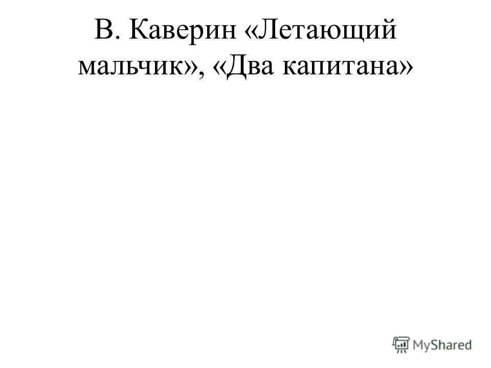 В. Каверин «Летающий мальчик», «Два капитана»