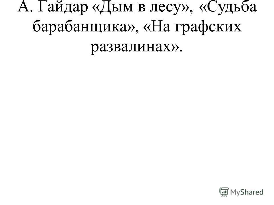 А. Гайдар «Дым в лесу», «Судьба барабанщика», «На графских развалинах».