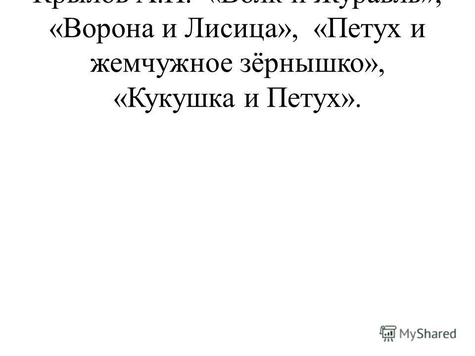 Крылов А.И. «Волк и Журавль», «Ворона и Лисица», «Петух и жемчужное зёрнышко», «Кукушка и Петух».