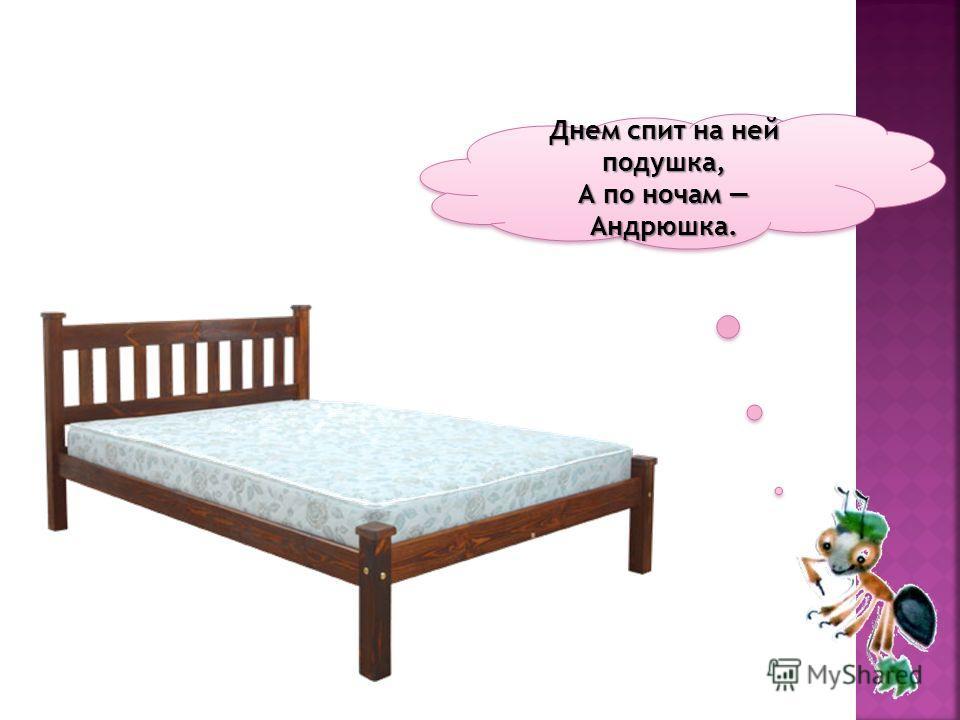 Днем спит на ней подушка, А по ночам Андрюшка.