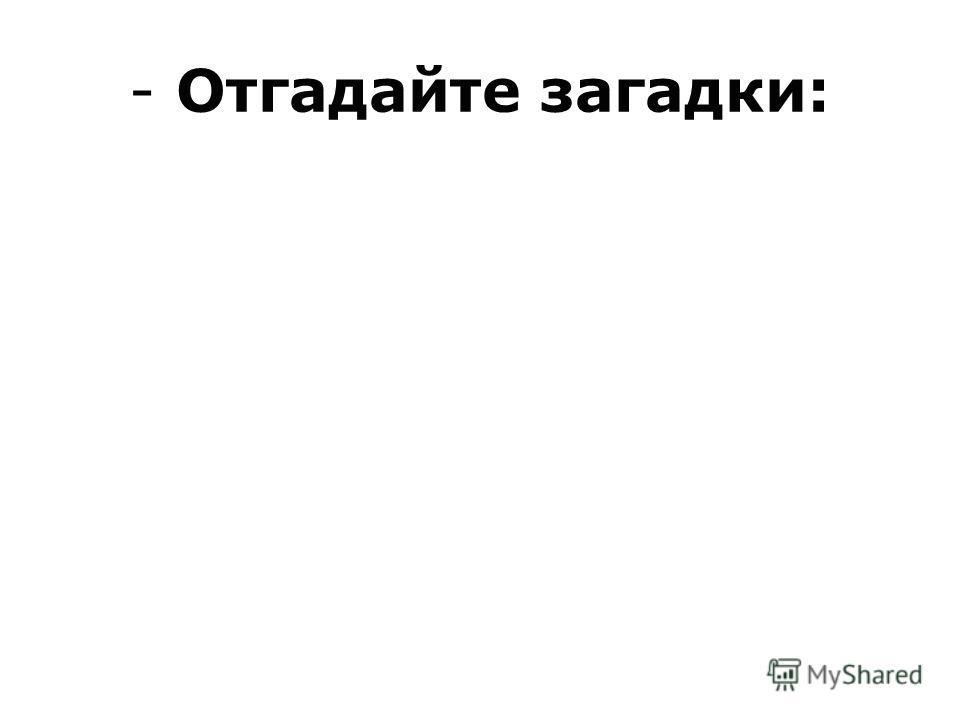 - Отгадайте загадки: