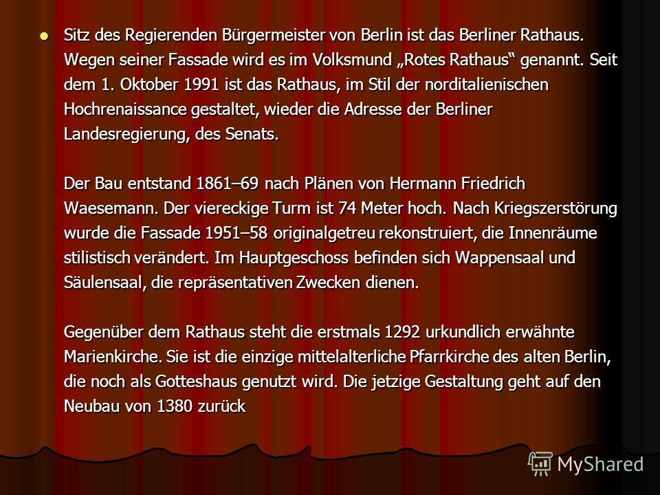 Sitz des Regierenden Bürgermeister von Berlin ist das Berliner Rathaus. Wegen seiner Fassade wird es im Volksmund Rotes Rathaus genannt. Seit dem 1. Oktober 1991 ist das Rathaus, im Stil der norditalienischen Hochrenaissance gestaltet, wieder die Adr