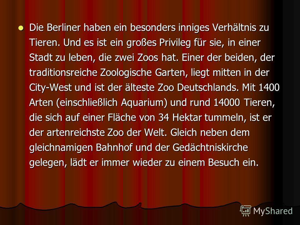 Die Berliner haben ein besonders inniges Verhältnis zu Tieren. Und es ist ein großes Privileg für sie, in einer Stadt zu leben, die zwei Zoos hat. Einer der beiden, der traditionsreiche Zoologische Garten, liegt mitten in der City-West und ist der äl