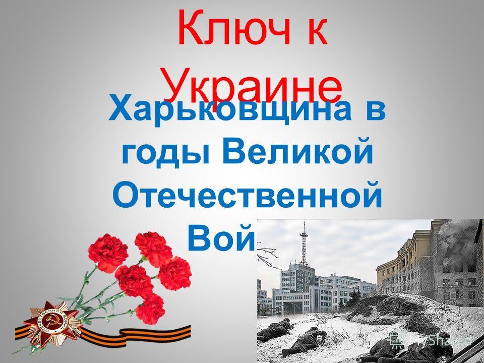 Ключ к Украине Харьковщина в годы Великой Отечественной Войны