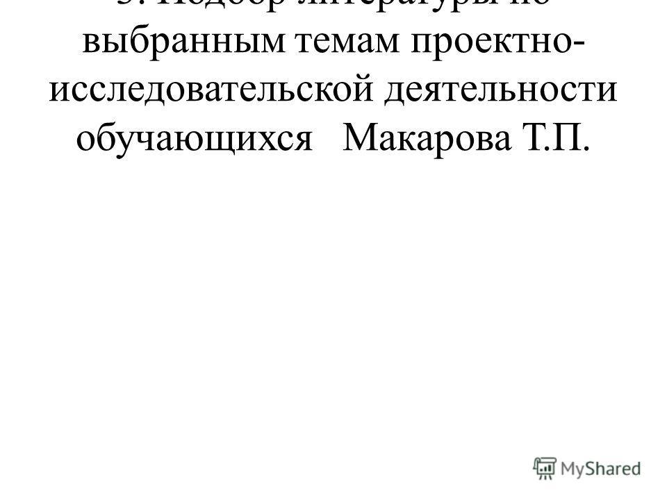 3. Подбор литературы по выбранным темам проектно- исследовательской деятельности обучающихся Макарова Т.П.