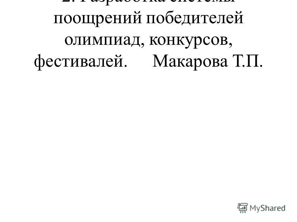 2. Разработка системы поощрений победителей олимпиад, конкурсов, фестивалей.Макарова Т.П.