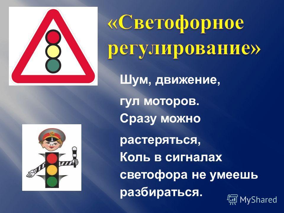 Шум, движение, гул моторов. Сразу можно растеряться, Коль в сигналах светофора не умеешь разбираться.