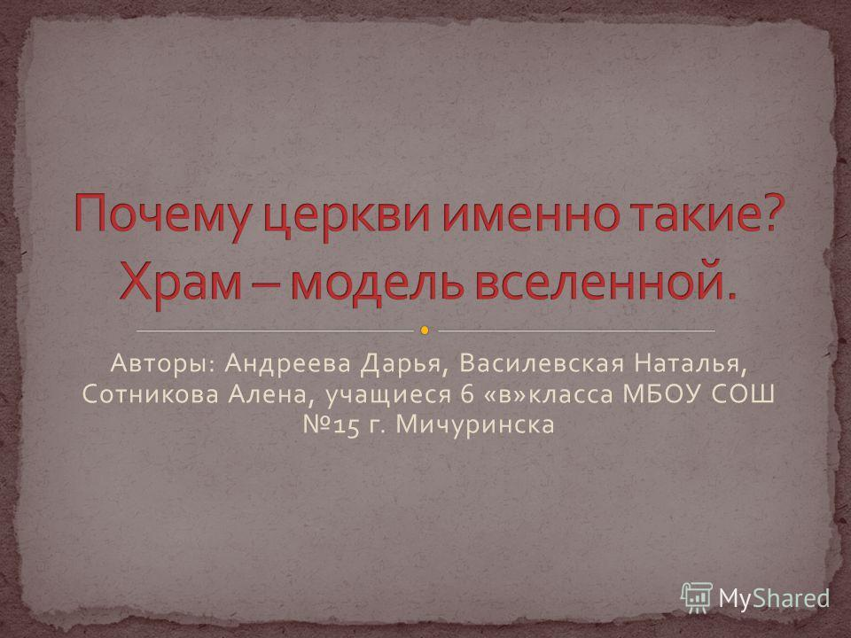 Авторы : Андреева Дарья, Василевская Наталья, Сотникова Алена, учащиеся 6 « в » класса МБОУ СОШ 15 г. Мичуринска