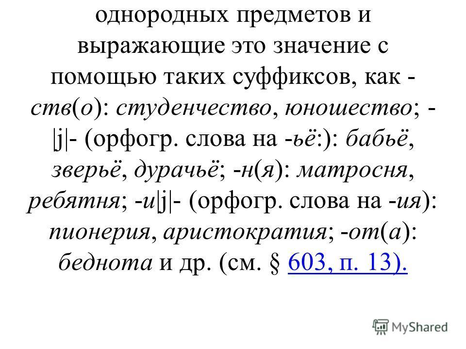 § 1126. Отдельный лексико- грамматический разряд среди нарицательных существительных составляют существительные собирательные. Сюда относятся слова, называющие совокупность однородных предметов и выражающие это значение с помощью таких суффиксов, как