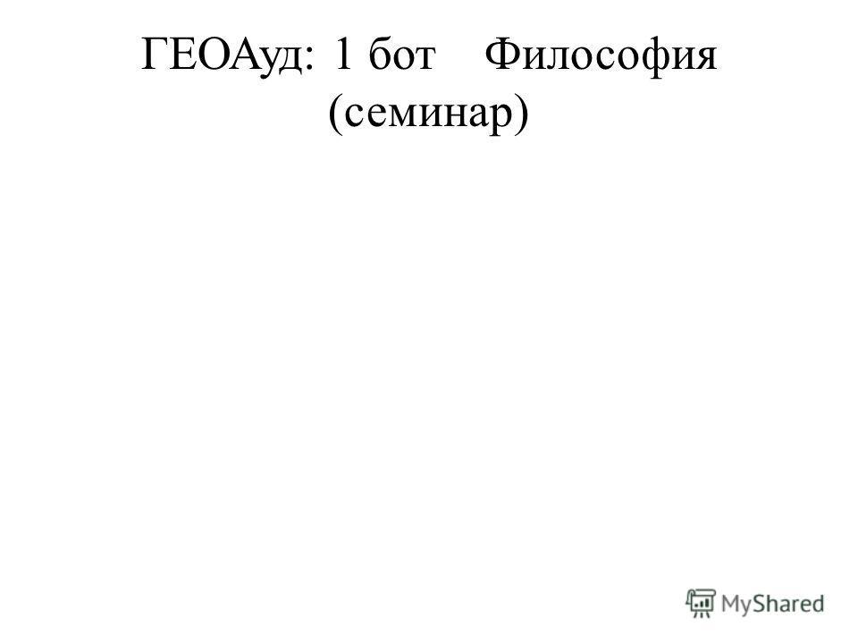 ГЕОАуд: 1 ботФилософия (семинар)