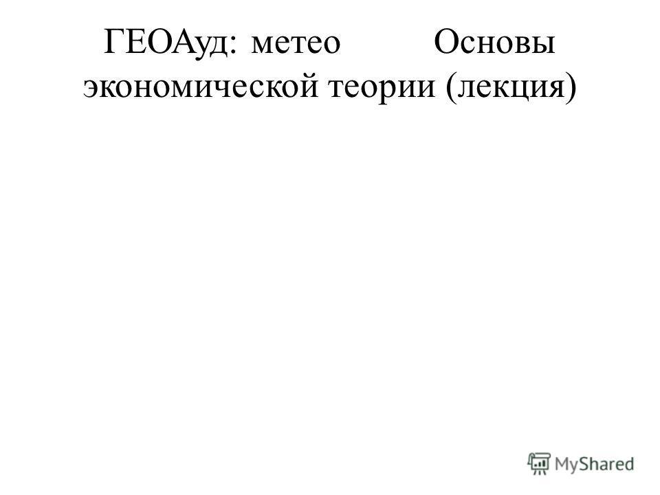 ГЕОАуд: метеоОсновы экономической теории (лекция)