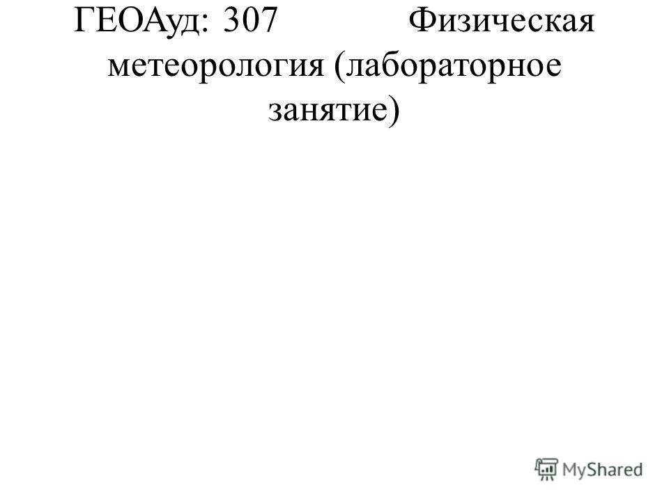 ГЕОАуд: 307Физическая метеорология (лабораторное занятие)