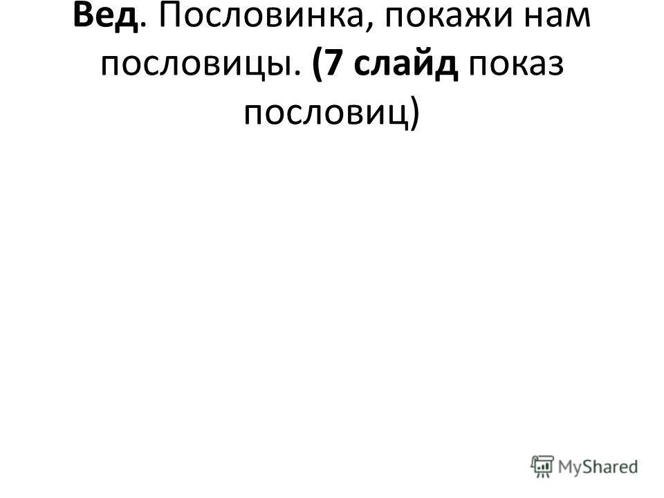 Вед. Пословинка, покажи нам пословицы. (7 слайд показ пословиц)