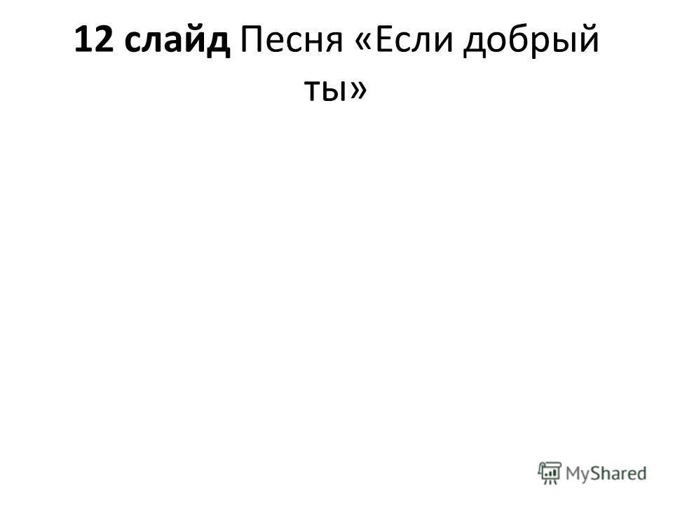 12 слайд Песня «Если добрый ты»
