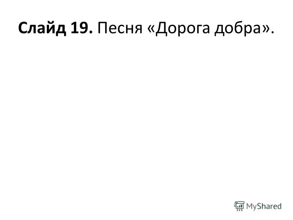 Слайд 19. Песня «Дорога добра».
