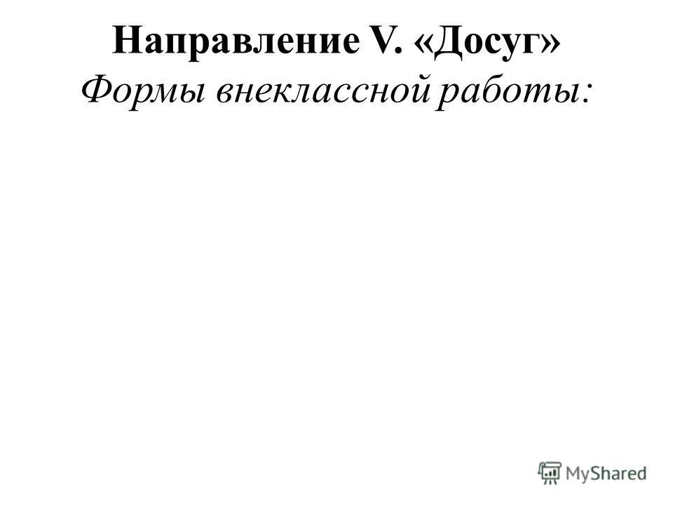 Направление V. «Досуг» Формы внеклассной работы: