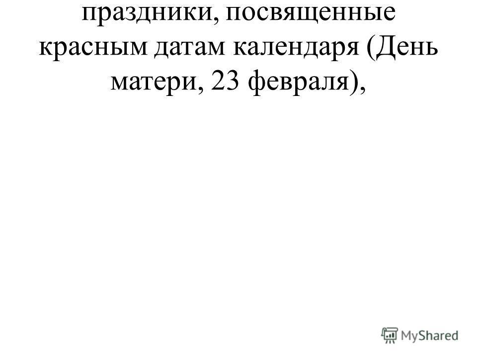 праздники, посвященные красным датам календаря (День матери, 23 февраля),