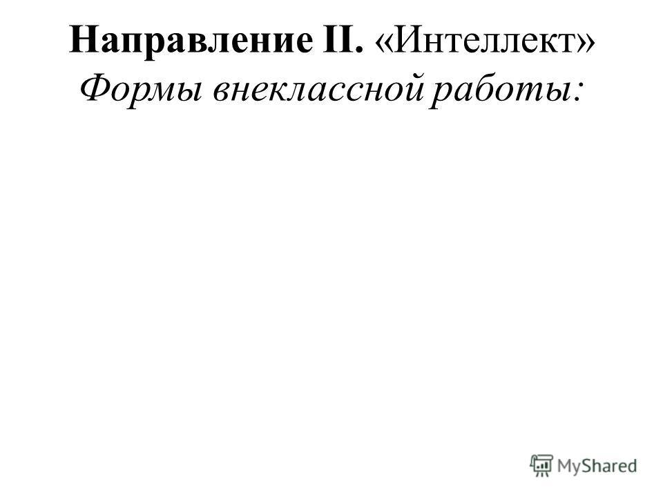 Направление II. «Интеллект» Формы внеклассной работы: