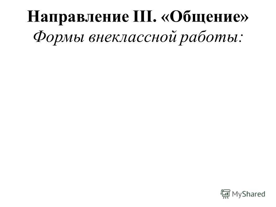 Направление III. «Общение» Формы внеклассной работы: